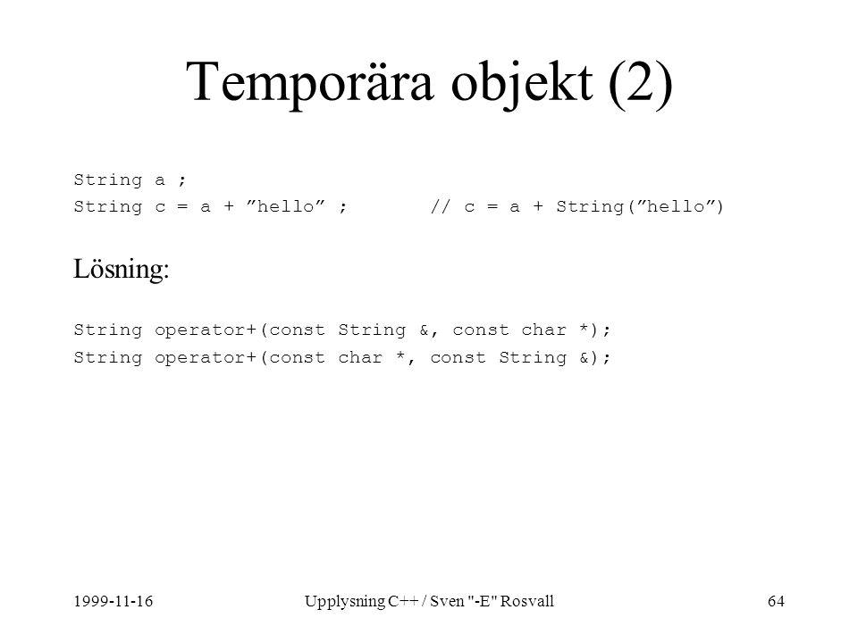1999-11-16Upplysning C++ / Sven -E Rosvall64 Temporära objekt (2) String a ; String c = a + hello ; // c = a + String( hello ) Lösning: String operator+(const String &, const char *); String operator+(const char *, const String &);