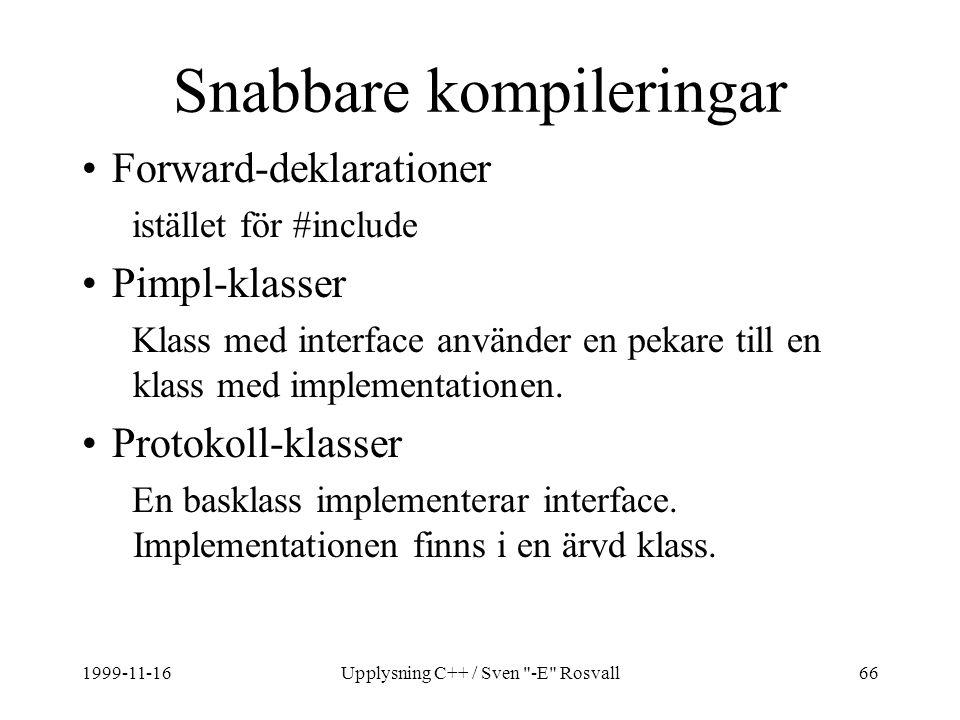 1999-11-16Upplysning C++ / Sven -E Rosvall66 Snabbare kompileringar Forward-deklarationer istället för #include Pimpl-klasser Klass med interface använder en pekare till en klass med implementationen.