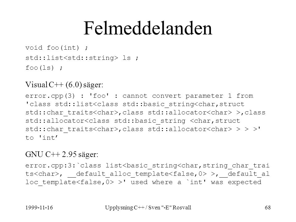1999-11-16Upplysning C++ / Sven -E Rosvall68 Felmeddelanden void foo(int) ; std::list ls ; foo(ls) ; Visual C++ (6.0) säger: error.cpp(3) : foo : cannot convert parameter 1 from class std::list,class std::allocator >,class std::allocator,class std::allocator > > > to int' GNU C++ 2.95 säger: error.cpp:3:`class list, __default_alloc_template >,__default_al loc_template > used where a `int was expected