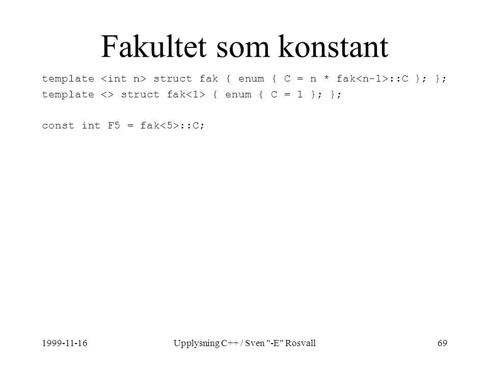 1999-11-16Upplysning C++ / Sven -E Rosvall69 Fakultet som konstant template struct fak { enum { C = n * fak ::C }; }; template <> struct fak { enum { C = 1 }; }; const int F5 = fak ::C;