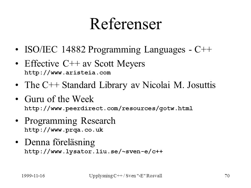 1999-11-16Upplysning C++ / Sven -E Rosvall70 Referenser ISO/IEC 14882 Programming Languages - C++ Effective C++ av Scott Meyers http://www.aristeia.com The C++ Standard Library av Nicolai M.
