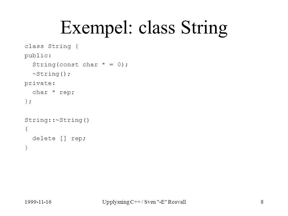 1999-11-16Upplysning C++ / Sven -E Rosvall8 Exempel: class String class String { public: String(const char * = 0); ~String(); private: char * rep; }; String::~String() { delete [] rep; }