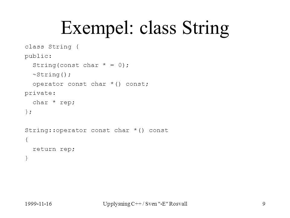 1999-11-16Upplysning C++ / Sven -E Rosvall9 Exempel: class String class String { public: String(const char * = 0); ~String(); operator const char *() const; private: char * rep; }; String::operator const char *() const { return rep; }
