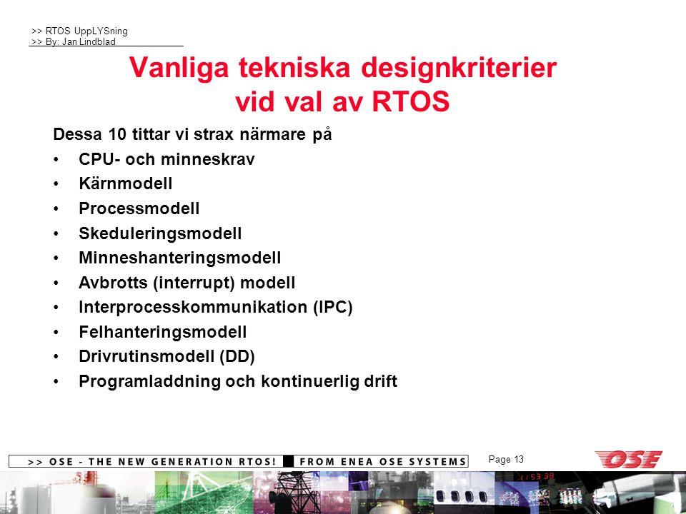>> RTOS UppLYSning >> By: Jan Lindblad Page 13 Vanliga tekniska designkriterier vid val av RTOS Dessa 10 tittar vi strax närmare på CPU- och minneskrav Kärnmodell Processmodell Skeduleringsmodell Minneshanteringsmodell Avbrotts (interrupt) modell Interprocesskommunikation (IPC) Felhanteringsmodell Drivrutinsmodell (DD) Programladdning och kontinuerlig drift