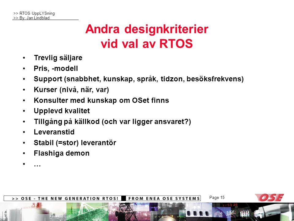 >> RTOS UppLYSning >> By: Jan Lindblad Page 15 Andra designkriterier vid val av RTOS Trevlig säljare Pris, -modell Support (snabbhet, kunskap, språk, tidzon, besöksfrekvens) Kurser (nivå, när, var) Konsulter med kunskap om OSet finns Upplevd kvalitet Tillgång på källkod (och var ligger ansvaret?) Leveranstid Stabil (=stor) leverantör Flashiga demon …