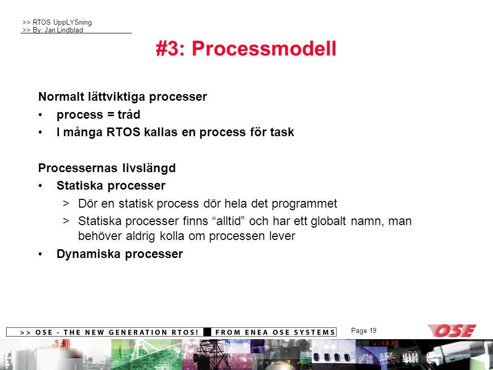 >> RTOS UppLYSning >> By: Jan Lindblad Page 19 #3: Processmodell Normalt lättviktiga processer process = tråd I många RTOS kallas en process för task Processernas livslängd Statiska processer >Dör en statisk process dör hela det programmet >Statiska processer finns alltid och har ett globalt namn, man behöver aldrig kolla om processen lever Dynamiska processer