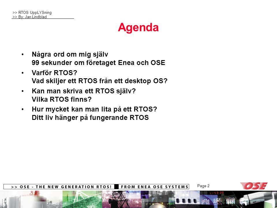 >> RTOS UppLYSning >> By: Jan Lindblad Page 2 Agenda Några ord om mig själv 99 sekunder om företaget Enea och OSE Varför RTOS? Vad skiljer ett RTOS fr