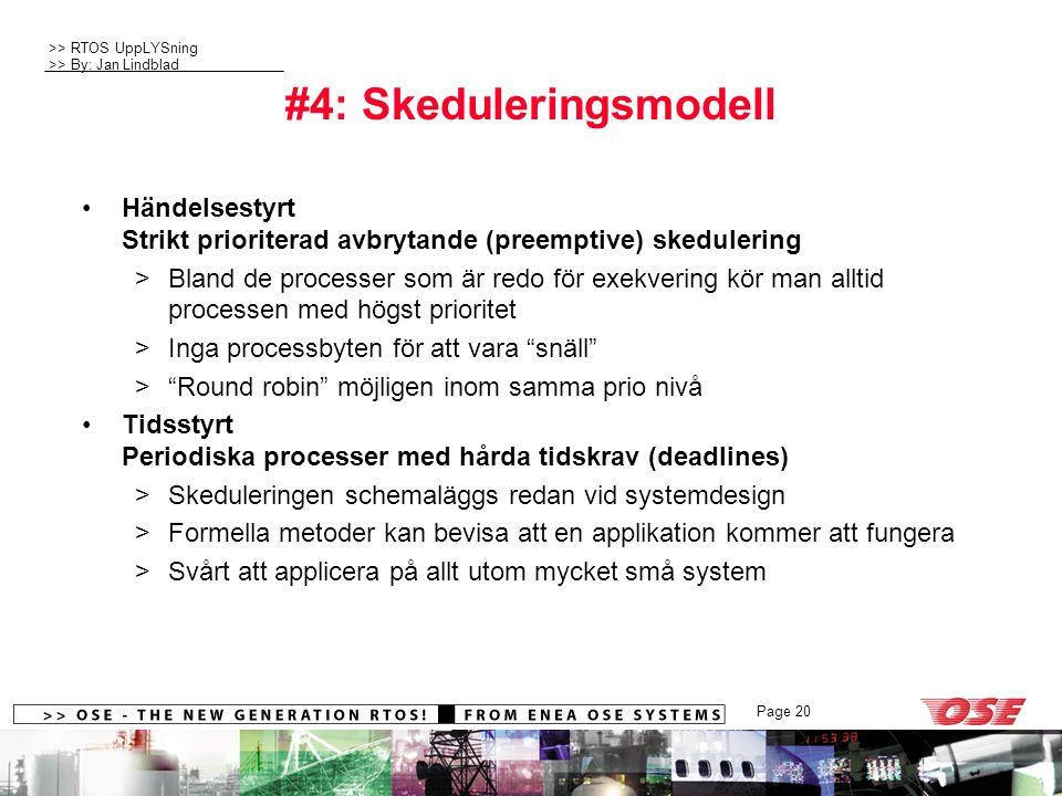 >> RTOS UppLYSning >> By: Jan Lindblad Page 20 #4: Skeduleringsmodell Händelsestyrt Strikt prioriterad avbrytande (preemptive) skedulering >Bland de processer som är redo för exekvering kör man alltid processen med högst prioritet >Inga processbyten för att vara snäll > Round robin möjligen inom samma prio nivå Tidsstyrt Periodiska processer med hårda tidskrav (deadlines) >Skeduleringen schemaläggs redan vid systemdesign >Formella metoder kan bevisa att en applikation kommer att fungera >Svårt att applicera på allt utom mycket små system