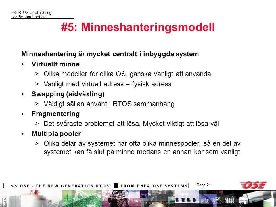 >> RTOS UppLYSning >> By: Jan Lindblad Page 21 #5: Minneshanteringsmodell Minneshantering är mycket centralt i inbyggda system Virtuellt minne >Olika modeller för olika OS, ganska vanligt att använda >Vanligt med virtuell adress = fysisk adress Swapping (sidväxling) >Väldigt sällan använt i RTOS sammanhang Fragmentering >Det svåraste problemet att lösa.