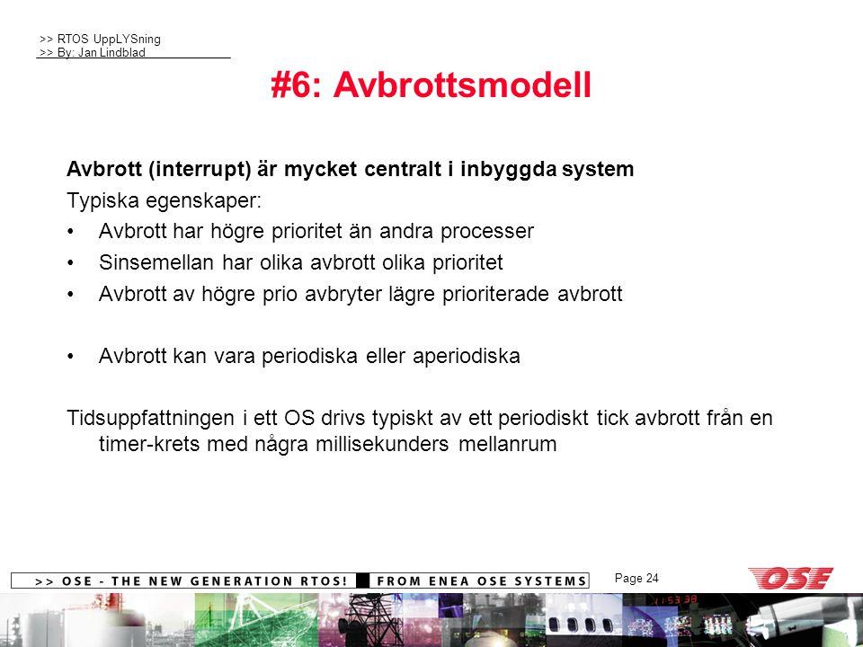 >> RTOS UppLYSning >> By: Jan Lindblad Page 24 #6: Avbrottsmodell Avbrott (interrupt) är mycket centralt i inbyggda system Typiska egenskaper: Avbrott