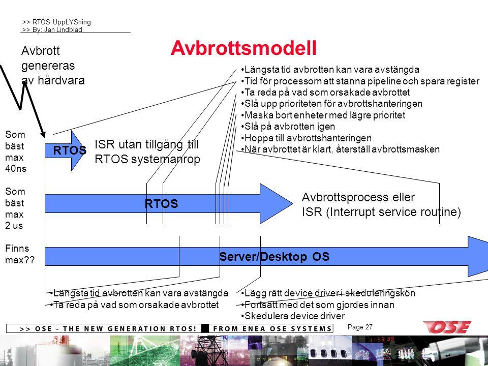 >> RTOS UppLYSning >> By: Jan Lindblad Page 27 Avbrottsmodell RTOS Server/Desktop OS Avbrottsprocess eller ISR (Interrupt service routine) Avbrott genereras av hårdvara ISR utan tillgång till RTOS systemanrop RTOS Längsta tid avbrotten kan vara avstängda Tid för processorn att stanna pipeline och spara register Ta reda på vad som orsakade avbrottet Slå upp prioriteten för avbrottshanteringen Maska bort enheter med lägre prioritet Slå på avbrotten igen Hoppa till avbrottshanteringen När avbrottet är klart, återställ avbrottsmasken Lägg rätt device driver i skeduleringskön Fortsätt med det som gjordes innan Skedulera device driver Längsta tid avbrotten kan vara avstängda Ta reda på vad som orsakade avbrottet Som bäst max 40ns Som bäst max 2 us Finns max??