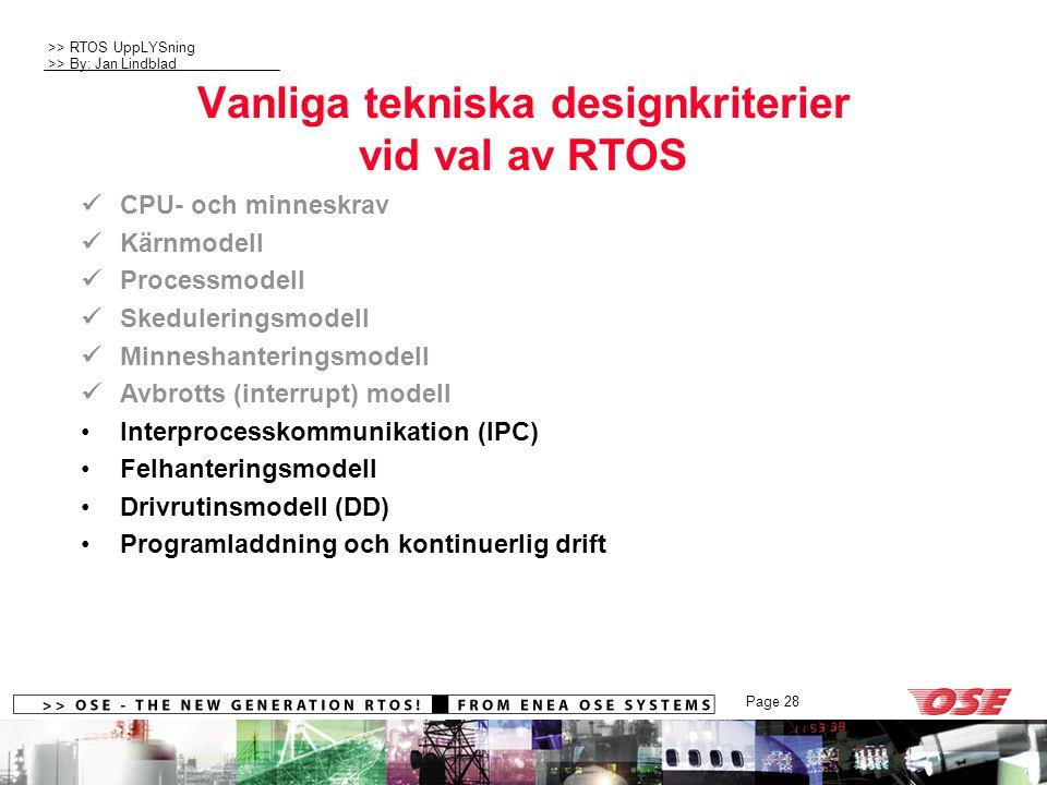 >> RTOS UppLYSning >> By: Jan Lindblad Page 28 Vanliga tekniska designkriterier vid val av RTOS CPU- och minneskrav Kärnmodell Processmodell Skeduleringsmodell Minneshanteringsmodell Avbrotts (interrupt) modell Interprocesskommunikation (IPC) Felhanteringsmodell Drivrutinsmodell (DD) Programladdning och kontinuerlig drift