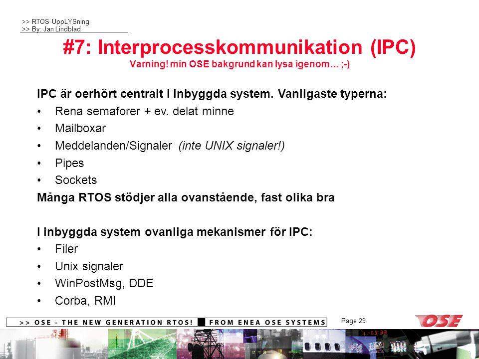 >> RTOS UppLYSning >> By: Jan Lindblad Page 29 #7: Interprocesskommunikation (IPC) Varning! min OSE bakgrund kan lysa igenom… ;-) IPC är oerhört centr