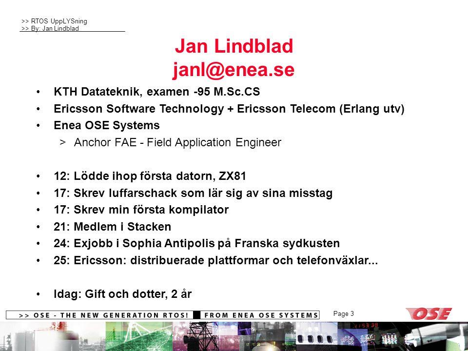 >> RTOS UppLYSning >> By: Jan Lindblad Page 3 Jan Lindblad janl@enea.se KTH Datateknik, examen -95 M.Sc.CS Ericsson Software Technology + Ericsson Telecom (Erlang utv) Enea OSE Systems >Anchor FAE - Field Application Engineer 12: Lödde ihop första datorn, ZX81 17: Skrev luffarschack som lär sig av sina misstag 17: Skrev min första kompilator 21: Medlem i Stacken 24: Exjobb i Sophia Antipolis på Franska sydkusten 25: Ericsson: distribuerade plattformar och telefonväxlar...