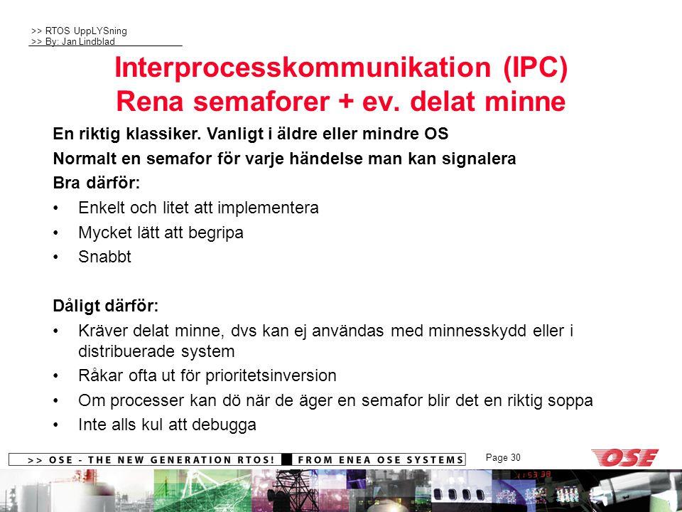 >> RTOS UppLYSning >> By: Jan Lindblad Page 30 Interprocesskommunikation (IPC) Rena semaforer + ev. delat minne En riktig klassiker. Vanligt i äldre e