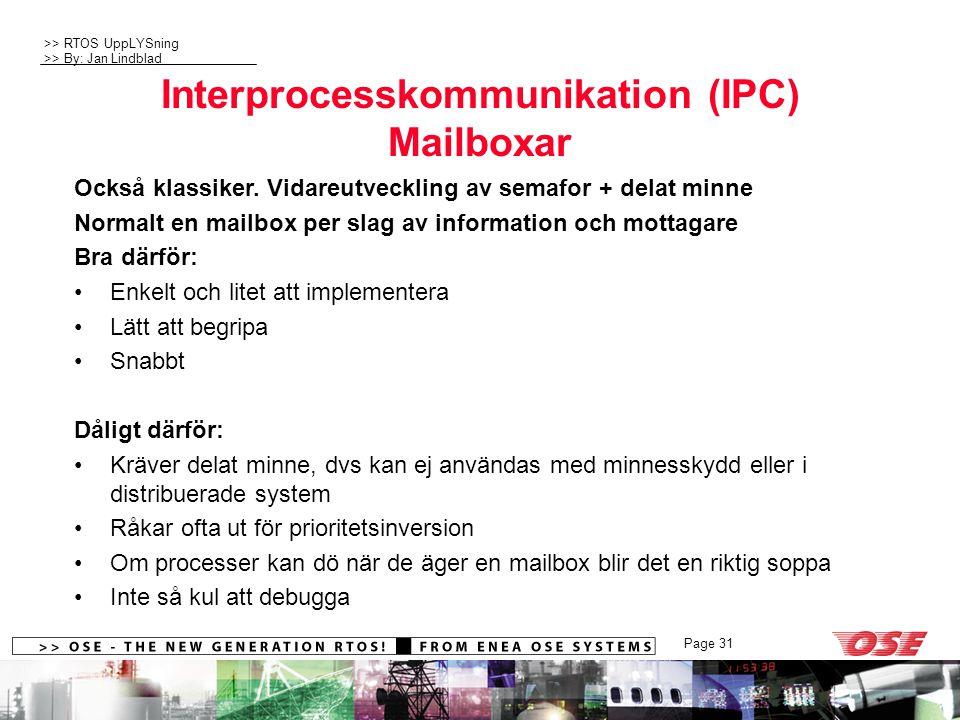 >> RTOS UppLYSning >> By: Jan Lindblad Page 31 Interprocesskommunikation (IPC) Mailboxar Också klassiker. Vidareutveckling av semafor + delat minne No