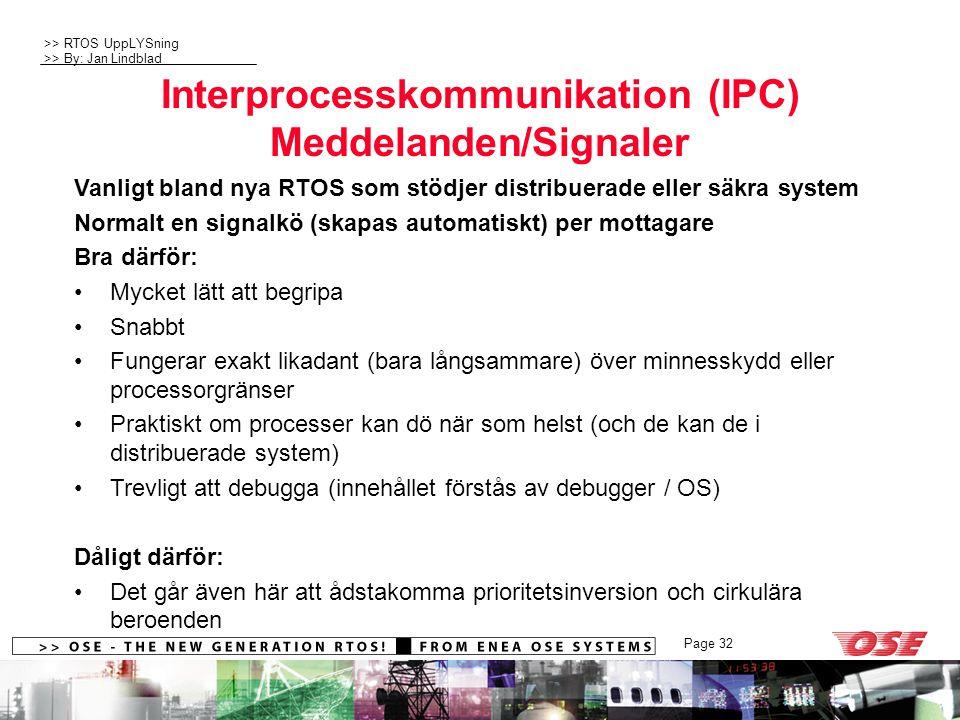 >> RTOS UppLYSning >> By: Jan Lindblad Page 32 Interprocesskommunikation (IPC) Meddelanden/Signaler Vanligt bland nya RTOS som stödjer distribuerade eller säkra system Normalt en signalkö (skapas automatiskt) per mottagare Bra därför: Mycket lätt att begripa Snabbt Fungerar exakt likadant (bara långsammare) över minnesskydd eller processorgränser Praktiskt om processer kan dö när som helst (och de kan de i distribuerade system) Trevligt att debugga (innehållet förstås av debugger / OS) Dåligt därför: Det går även här att ådstakomma prioritetsinversion och cirkulära beroenden