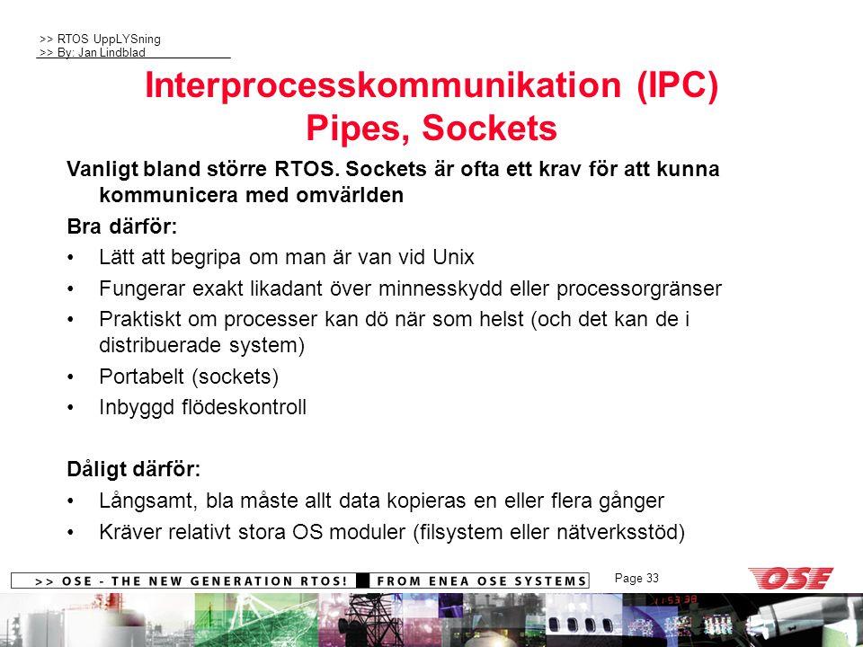 >> RTOS UppLYSning >> By: Jan Lindblad Page 33 Interprocesskommunikation (IPC) Pipes, Sockets Vanligt bland större RTOS. Sockets är ofta ett krav för