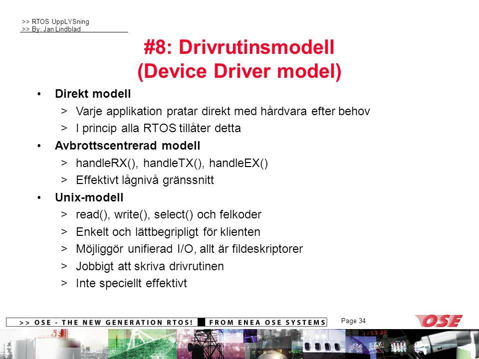 >> RTOS UppLYSning >> By: Jan Lindblad Page 34 #8: Drivrutinsmodell (Device Driver model) Direkt modell >Varje applikation pratar direkt med hårdvara efter behov >I princip alla RTOS tillåter detta Avbrottscentrerad modell >handleRX(), handleTX(), handleEX() >Effektivt lågnivå gränssnitt Unix-modell >read(), write(), select() och felkoder >Enkelt och lättbegripligt för klienten >Möjliggör unifierad I/O, allt är fildeskriptorer >Jobbigt att skriva drivrutinen >Inte speciellt effektivt