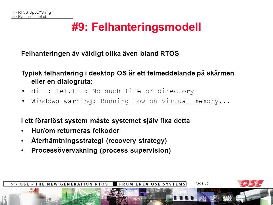 >> RTOS UppLYSning >> By: Jan Lindblad Page 35 #9: Felhanteringsmodell Felhanteringen äv väldigt olika även bland RTOS Typisk felhantering i desktop OS är ett felmeddelande på skärmen eller en dialogruta: diff: fel.fil: No such file or directory Windows warning: Running low on virtual memory...