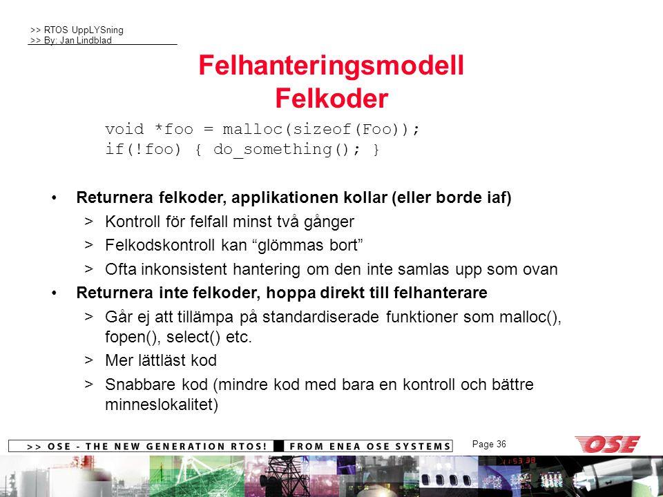 >> RTOS UppLYSning >> By: Jan Lindblad Page 36 Felhanteringsmodell Felkoder void *foo = malloc(sizeof(Foo)); if(!foo) { do_something(); } Returnera felkoder, applikationen kollar (eller borde iaf) >Kontroll för felfall minst två gånger >Felkodskontroll kan glömmas bort >Ofta inkonsistent hantering om den inte samlas upp som ovan Returnera inte felkoder, hoppa direkt till felhanterare >Går ej att tillämpa på standardiserade funktioner som malloc(), fopen(), select() etc.