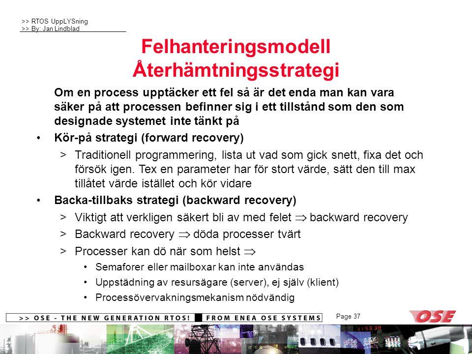>> RTOS UppLYSning >> By: Jan Lindblad Page 37 Felhanteringsmodell Återhämtningsstrategi Om en process upptäcker ett fel så är det enda man kan vara säker på att processen befinner sig i ett tillstånd som den som designade systemet inte tänkt på Kör-på strategi (forward recovery) >Traditionell programmering, lista ut vad som gick snett, fixa det och försök igen.