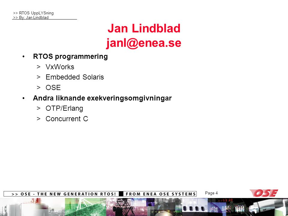 >> RTOS UppLYSning >> By: Jan Lindblad Page 4 Jan Lindblad janl@enea.se RTOS programmering >VxWorks >Embedded Solaris >OSE Andra liknande exekveringso
