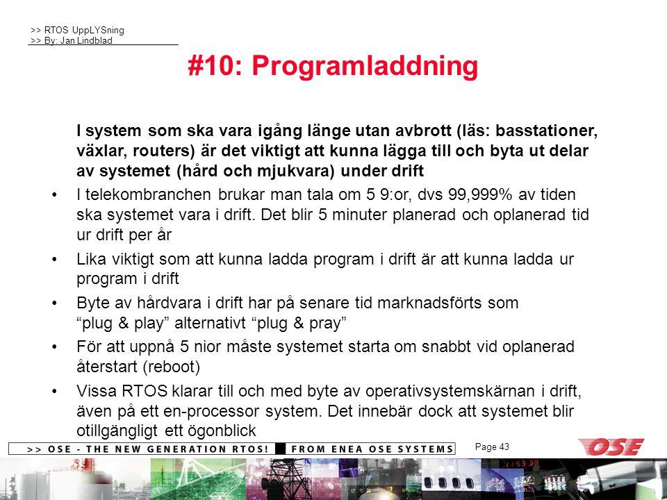 >> RTOS UppLYSning >> By: Jan Lindblad Page 43 #10: Programladdning I system som ska vara igång länge utan avbrott (läs: basstationer, växlar, routers) är det viktigt att kunna lägga till och byta ut delar av systemet (hård och mjukvara) under drift I telekombranchen brukar man tala om 5 9:or, dvs 99,999% av tiden ska systemet vara i drift.