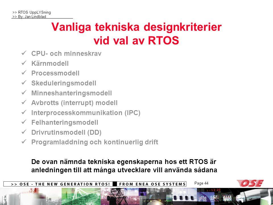 >> RTOS UppLYSning >> By: Jan Lindblad Page 44 Vanliga tekniska designkriterier vid val av RTOS CPU- och minneskrav Kärnmodell Processmodell Skeduleringsmodell Minneshanteringsmodell Avbrotts (interrupt) modell Interprocesskommunikation (IPC) Felhanteringsmodell Drivrutinsmodell (DD) Programladdning och kontinuerlig drift De ovan nämnda tekniska egenskaperna hos ett RTOS är anledningen till att många utvecklare vill använda sådana