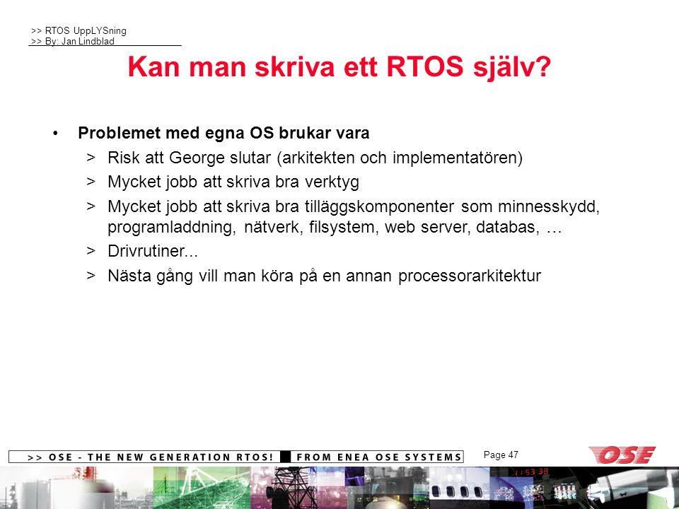 >> RTOS UppLYSning >> By: Jan Lindblad Page 47 Kan man skriva ett RTOS själv? Problemet med egna OS brukar vara >Risk att George slutar (arkitekten oc