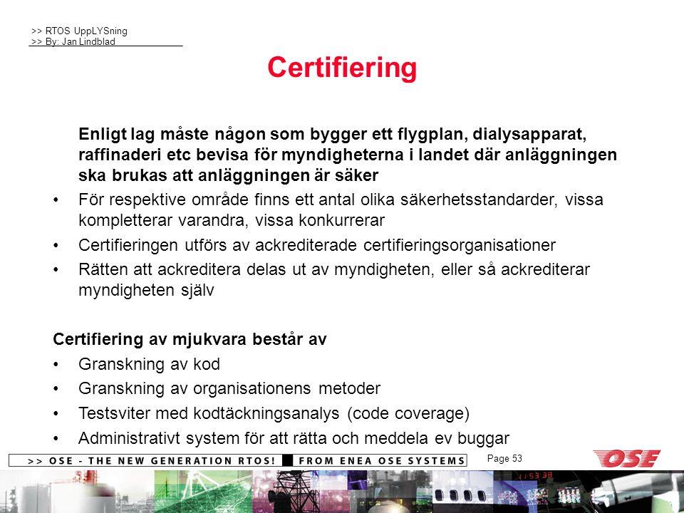 >> RTOS UppLYSning >> By: Jan Lindblad Page 53 Certifiering Enligt lag måste någon som bygger ett flygplan, dialysapparat, raffinaderi etc bevisa för myndigheterna i landet där anläggningen ska brukas att anläggningen är säker För respektive område finns ett antal olika säkerhetsstandarder, vissa kompletterar varandra, vissa konkurrerar Certifieringen utförs av ackrediterade certifieringsorganisationer Rätten att ackreditera delas ut av myndigheten, eller så ackrediterar myndigheten själv Certifiering av mjukvara består av Granskning av kod Granskning av organisationens metoder Testsviter med kodtäckningsanalys (code coverage) Administrativt system för att rätta och meddela ev buggar