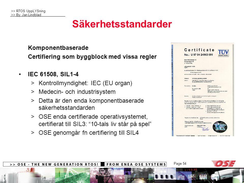 >> RTOS UppLYSning >> By: Jan Lindblad Page 54 Säkerhetsstandarder Komponentbaserade Certifiering som byggblock med vissa regler IEC 61508, SIL1-4 >Kontrollmyndighet: IEC (EU organ) >Medecin- och industrisystem >Detta är den enda komponentbaserade säkerhetsstandarden >OSE enda certifierade operativsystemet, certifierat till SIL3: 10-tals liv står på spel >OSE genomgår fn certifiering till SIL4