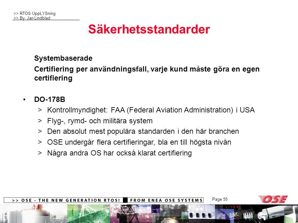>> RTOS UppLYSning >> By: Jan Lindblad Page 55 Säkerhetsstandarder Systembaserade Certifiering per användningsfall, varje kund måste göra en egen certifiering DO-178B >Kontrollmyndighet: FAA (Federal Aviation Administration) i USA >Flyg-, rymd- och militära system >Den absolut mest populära standarden i den här branchen >OSE undergår flera certifieringar, bla en till högsta nivån >Några andra OS har också klarat certifiering
