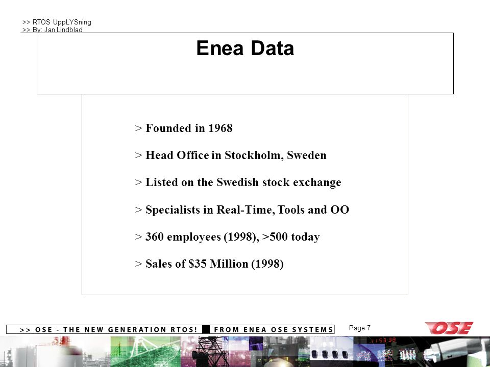 >> RTOS UppLYSning >> By: Jan Lindblad Page 8 > Enea Swedish IP backbone operator until 1988 > First e-mail in Sweden received at Enea (14:02, April 7, 1983) > Enea hosted first Swedish Unix system (VAX/780, BSD Unix) > enea.se first domain registered in Sweden (1986) Company Profile Enea Data @internet