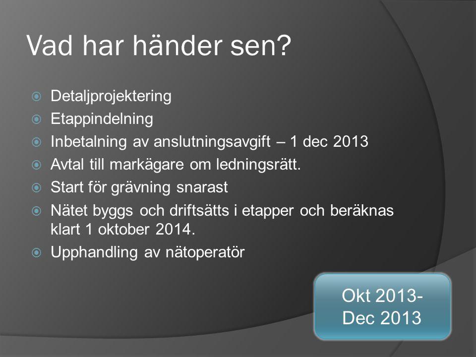 Vad har händer sen?  Detaljprojektering  Etappindelning  Inbetalning av anslutningsavgift – 1 dec 2013  Avtal till markägare om ledningsrätt.  St