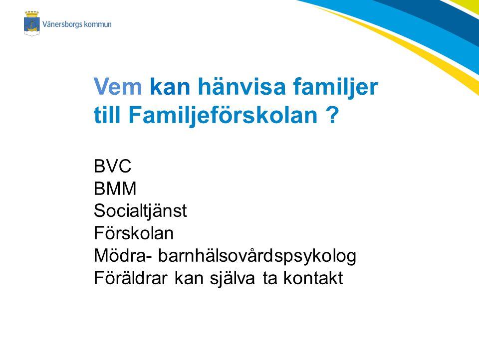 Vem kan hänvisa familjer till Familjeförskolan ? BVC BMMx Socialtjänstx Förskolanx Mödra- barnhälsovårdspsykologx Föräldrar kan själva ta kontakt