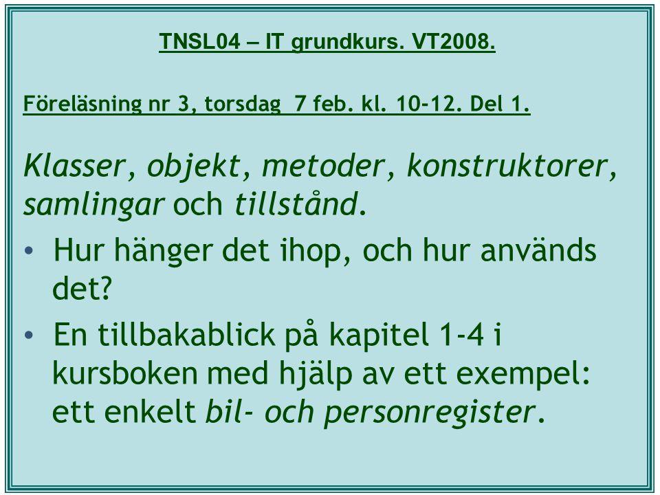 TNSL04 – IT grundkurs. VT2008. Föreläsning nr 3, torsdag 7 feb. kl. 10-12. Del 1. Klasser, objekt, metoder, konstruktorer, samlingar och tillstånd. Hu