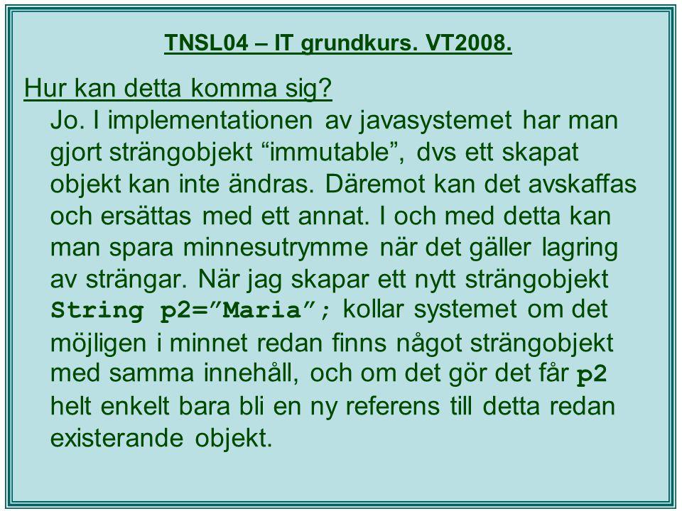 """TNSL04 – IT grundkurs. VT2008. Hur kan detta komma sig? Jo. I implementationen av javasystemet har man gjort strängobjekt """"immutable"""", dvs ett skapat"""