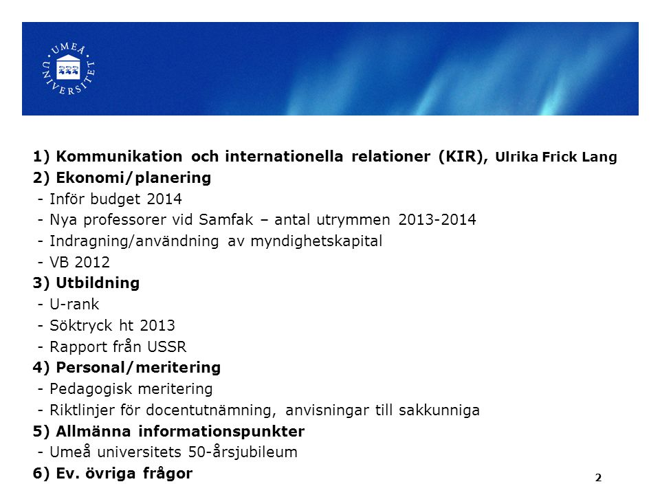 1) Kommunikation och internationella relationer (KIR), Ulrika Frick Lang 2) Ekonomi/planering - Inför budget 2014 - Nya professorer vid Samfak – antal utrymmen 2013-2014 - Indragning/användning av myndighetskapital - VB 2012 3) Utbildning - U-rank - Söktryck ht 2013 - Rapport från USSR 4) Personal/meritering - Pedagogisk meritering - Riktlinjer för docentutnämning, anvisningar till sakkunniga 5) Allmänna informationspunkter - Umeå universitets 50-årsjubileum 6) Ev.