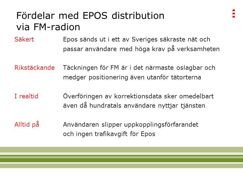 SäkertEpos sänds ut i ett av Sveriges säkraste nät och passar användare med höga krav på verksamheten RikstäckandeTäckningen för FM är i det närmaste oslagbar och medger positionering även utanför tätorterna I realtidÖverföringen av korrektionsdata sker omedelbart även då hundratals användare nyttjar tjänsten Alltid påAnvändaren slipper uppkopplingsförfarandet och ingen trafikavgift för Epos Fördelar med EPOS distribution via FM-radion