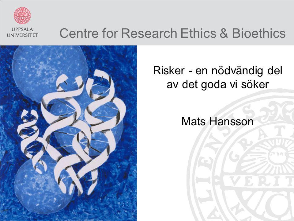Centre for Research Ethics & Bioethics Risker - en nödvändig del av det goda vi söker Mats Hansson