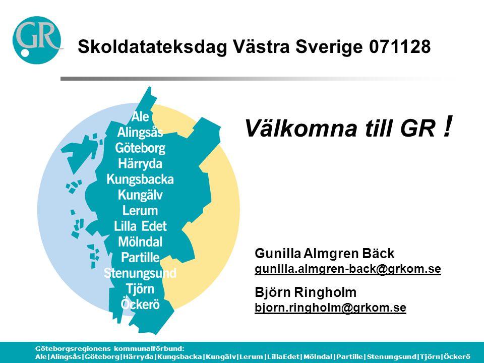 Göteborgsregionens kommunalförbund: Ale|Alingsås|Göteborg|Härryda|Kungsbacka|Kungälv|Lerum|LillaEdet|Mölndal|Partille|Stenungsund|Tjörn|Öckerö Skoldatateksdag Västra Sverige 071128 Gunilla Almgren Bäck gunilla.almgren-back@grkom.se Björn Ringholm bjorn.ringholm@grkom.se Välkomna till GR !