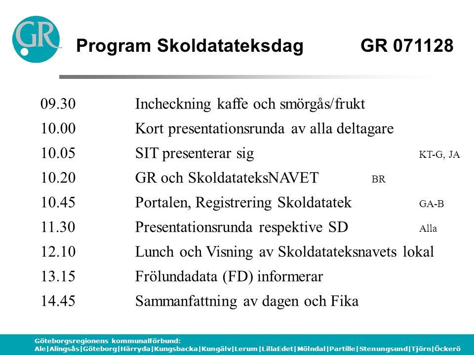Göteborgsregionens kommunalförbund: Ale|Alingsås|Göteborg|Härryda|Kungsbacka|Kungälv|Lerum|LillaEdet|Mölndal|Partille|Stenungsund|Tjörn|Öckerö Program SkoldatateksdagGR 071128 09.30 Incheckning kaffe och smörgås/frukt 10.00 Kort presentationsrunda av alla deltagare 10.05SIT presenterar sig KT-G, JA 10.20GR och SkoldatateksNAVET BR 10.45 Portalen, Registrering Skoldatatek GA-B 11.30Presentationsrunda respektive SD Alla 12.10Lunch och Visning av Skoldatateksnavets lokal 13.15Frölundadata (FD) informerar 14.45Sammanfattning av dagen och Fika