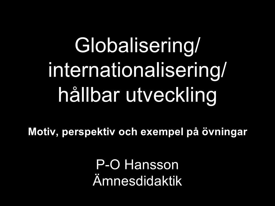 Globalisering/ internationalisering/ hållbar utveckling Motiv, perspektiv och exempel på övningar P-O Hansson Ämnesdidaktik