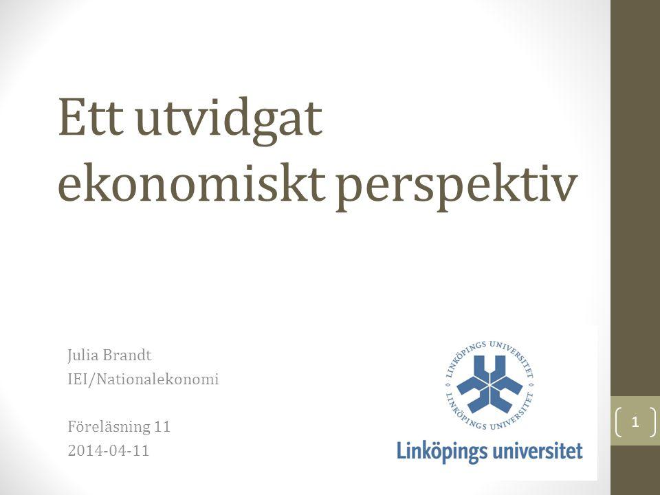 Ett utvidgat ekonomiskt perspektiv Julia Brandt IEI/Nationalekonomi Föreläsning 11 2014-04-11 1
