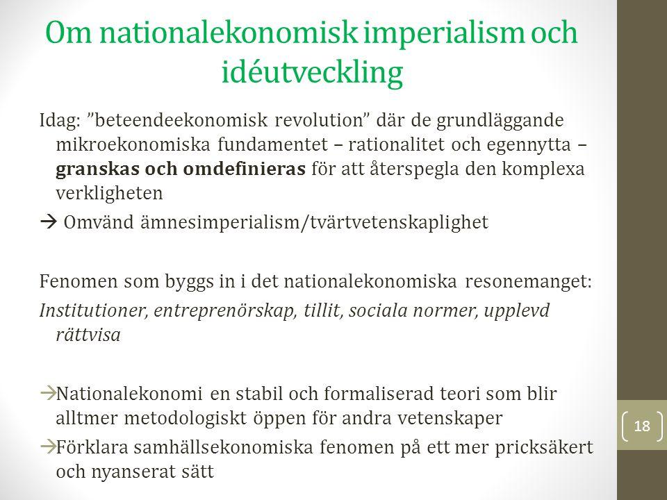 Om nationalekonomisk imperialism och idéutveckling Idag: beteendeekonomisk revolution där de grundläggande mikroekonomiska fundamentet – rationalitet och egennytta – granskas och omdefinieras för att återspegla den komplexa verkligheten  Omvänd ämnesimperialism/tvärtvetenskaplighet Fenomen som byggs in i det nationalekonomiska resonemanget: Institutioner, entreprenörskap, tillit, sociala normer, upplevd rättvisa  Nationalekonomi en stabil och formaliserad teori som blir alltmer metodologiskt öppen för andra vetenskaper  Förklara samhällsekonomiska fenomen på ett mer pricksäkert och nyanserat sätt 18