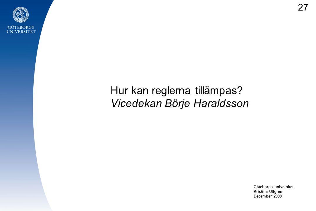 Hur kan reglerna tillämpas? Vicedekan Börje Haraldsson Göteborgs universitet Kristina Ullgren December 2008 27