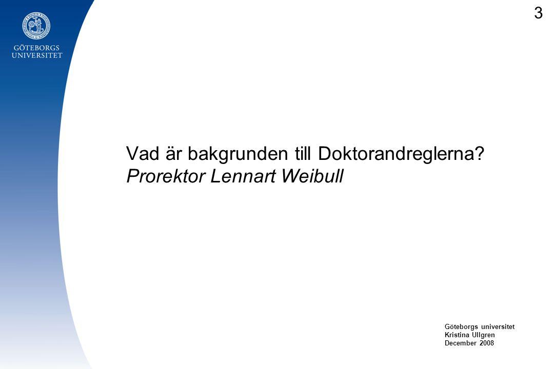 Vad är bakgrunden till Doktorandreglerna? Prorektor Lennart Weibull Göteborgs universitet Kristina Ullgren December 2008 3