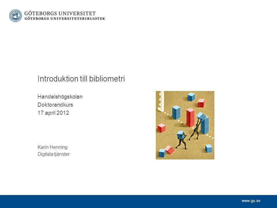 www.gu.se Handelshögskolan Doktorandkurs 17 april 2012 Karin Henning Digitala tjänster Introduktion till bibliometri