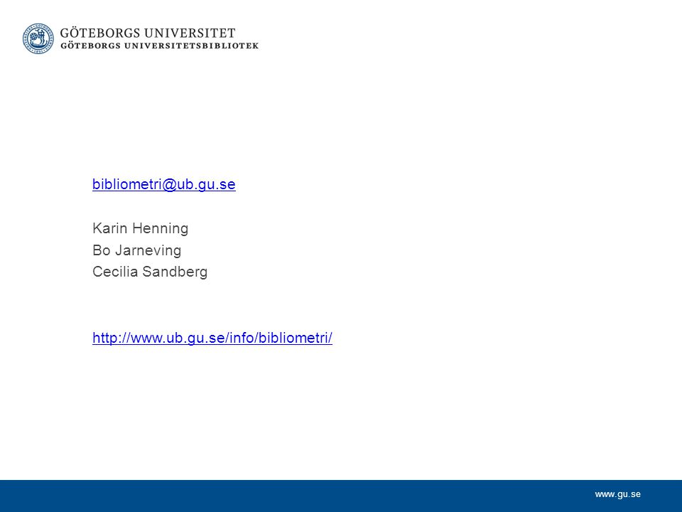 www.gu.se bibliometri@ub.gu.se Karin Henning Bo Jarneving Cecilia Sandberg http://www.ub.gu.se/info/bibliometri/